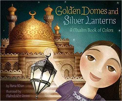 Golden Domes and Silver Lanterns, A Muslim Book of Colors by Hena Khan